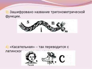 3) Зашифровано название тригонометрической функции. 4) «Касательная» – так пе