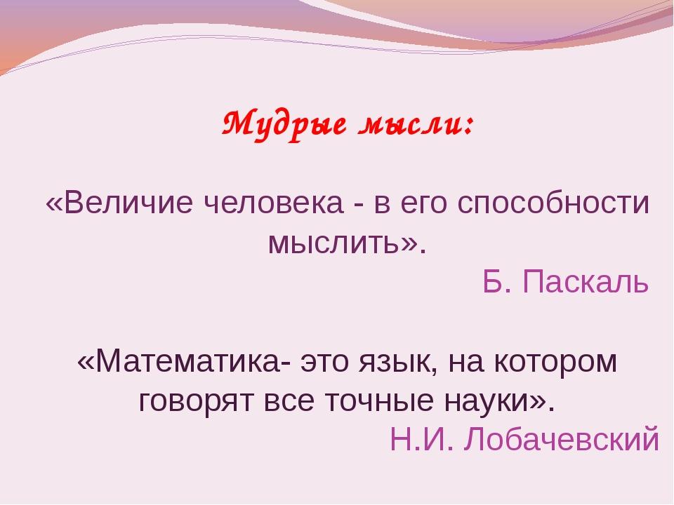 Мудрые мысли: «Величие человека - в его способности мыслить». Б. Паскаль «Мат...