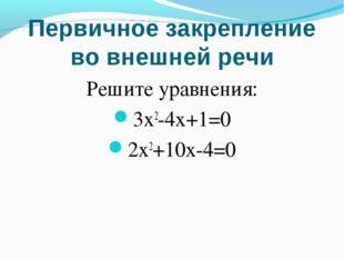 Первичное закрепление во внешней речи Решите уравнения: 3x2-4x+1=0 2x2+10x-4=0