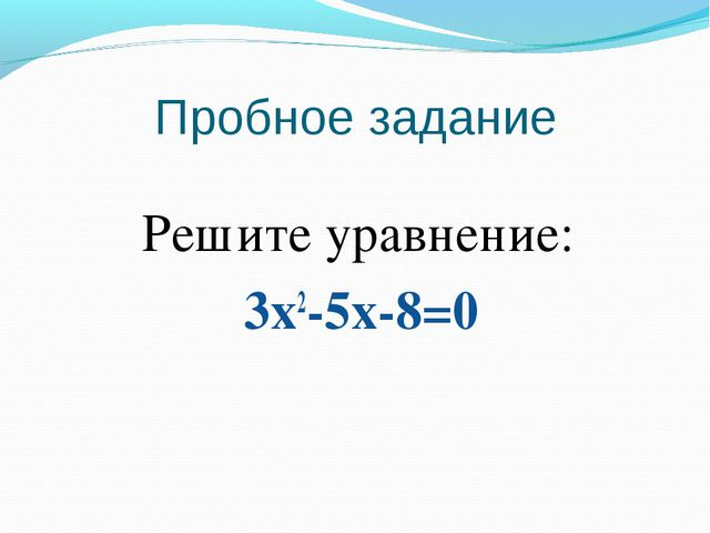 Пробное задание Решите уравнение: 3х2-5х-8=0