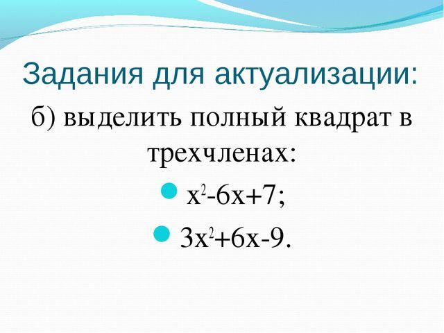 Задания для актуализации: б) выделить полный квадрат в трехчленах: x2-6x+7; 3...