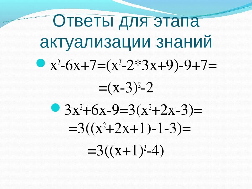 Ответы для этапа актуализации знаний x2-6x+7=(x2-2*3x+9)-9+7= =(x-3)2-2 3x2+6...