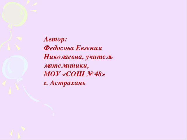Автор: Федосова Евгения Николаевна, учитель математики, МОУ «СОШ № 48» г. Аст...