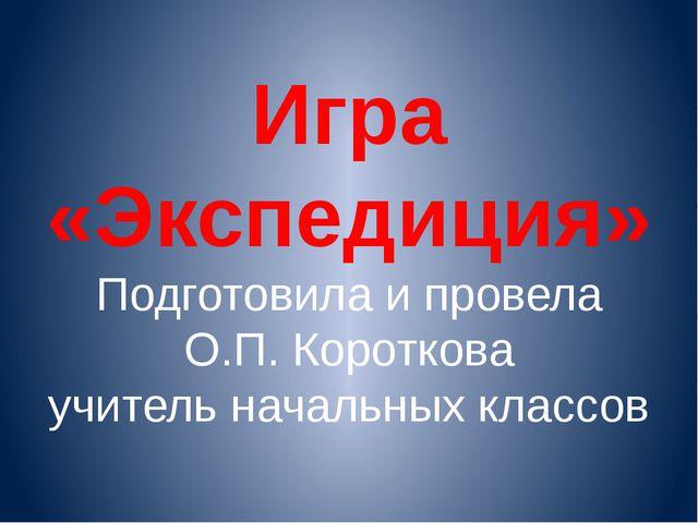 Игра «Экспедиция» Подготовила и провела О.П. Короткова учитель начальных клас...