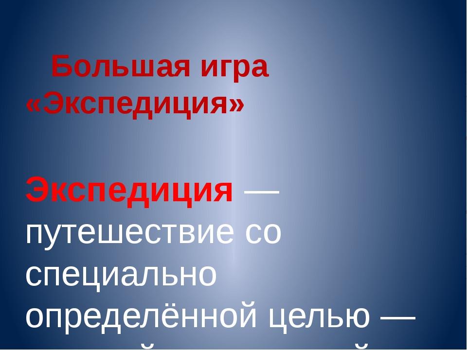 Большая игра «Экспедиция» Экспеди́ция Экспедиция— путешествие со специально...
