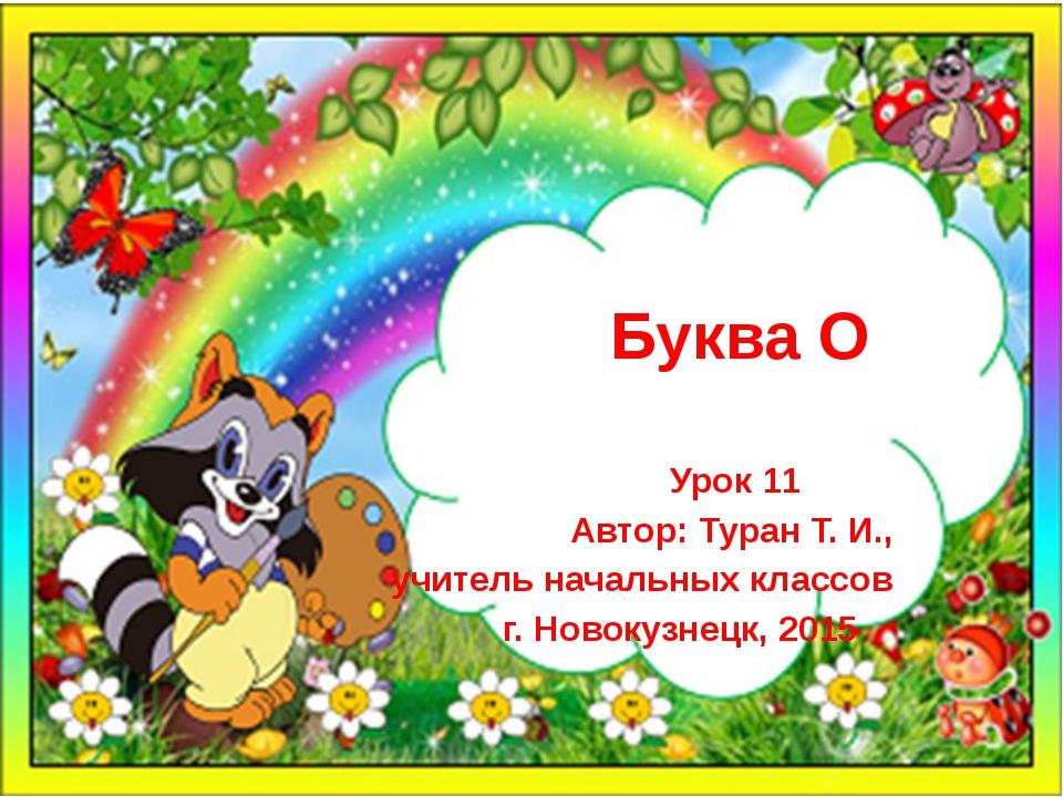 Буква О Урок 11 Автор: Туран Т. И., учитель начальных классов г. Новокузнецк...