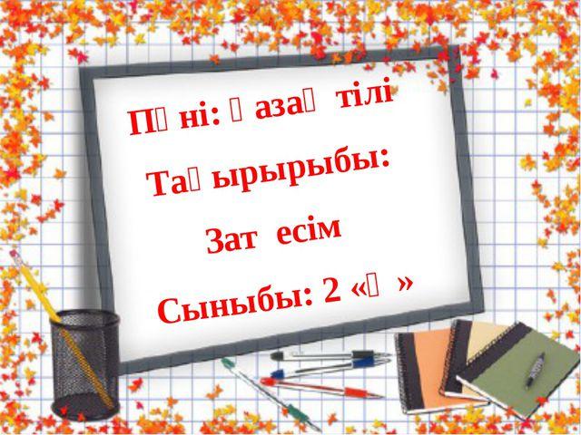 Пәні: қазақ тілі Тақырырыбы: Зат есім Сыныбы: 2 «Ә»