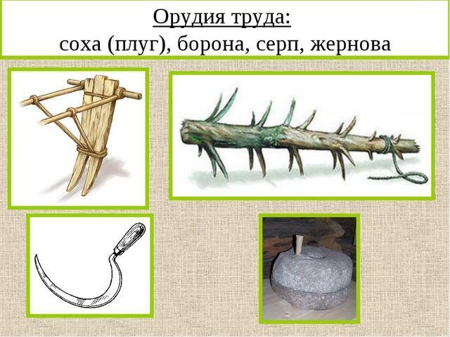 Орудия труда: соха (плуг), борона, серп, жернова