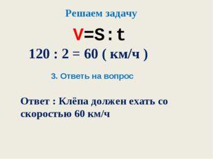 V=S:t Решаем задачу 120 : 2 = 60 ( км/ч ) 3. Ответь на вопрос Ответ : Клёпа д