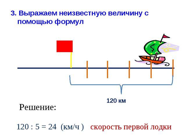 120 км Решение: 120 : 5 = 24 (км/ч ) скорость первой лодки 3. Выражаем неизве...