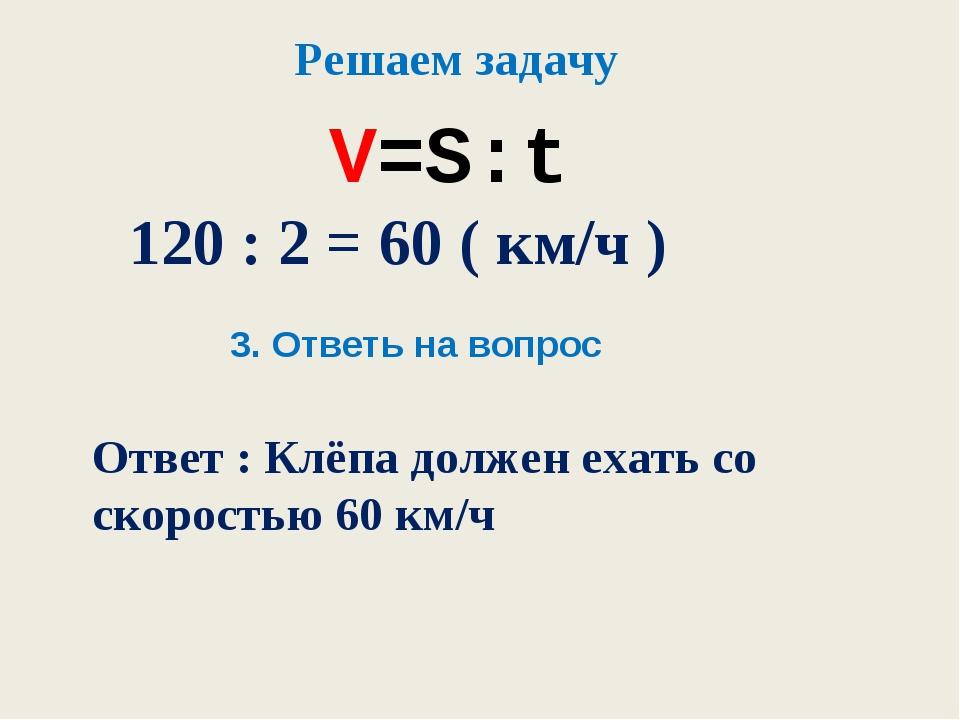V=S:t Решаем задачу 120 : 2 = 60 ( км/ч ) 3. Ответь на вопрос Ответ : Клёпа д...