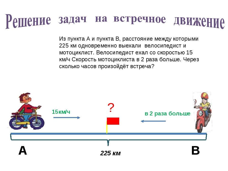 Из пункта А и пункта В, расстояние между которыми 225 км одновременно выехали...