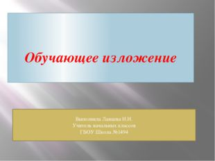 Обучающее изложение Выполнила Ланцева И.И. Учитель начальных классов ГБОУ Шко