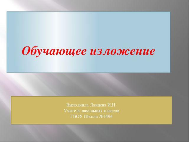 Обучающее изложение Выполнила Ланцева И.И. Учитель начальных классов ГБОУ Шко...
