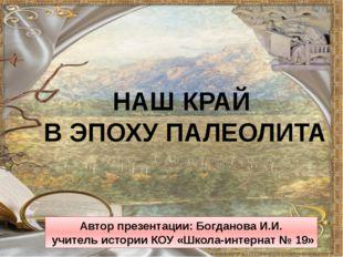 НАШ КРАЙ В ЭПОХУ ПАЛЕОЛИТА Автор презентации: Богданова И.И. учитель истории