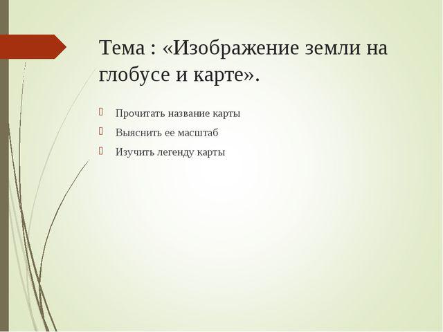 Тема : «Изображение земли на глобусе и карте». Прочитать название карты Выясн...