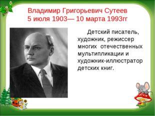 Владимир Григорьевич Сутеев 5 июля 1903— 10 марта 1993гг Детский писатель,