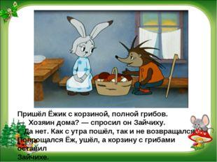 Пришёл Ёжик с корзиной, полной грибов. — Хозяин дома? — спросил он Зайчиху.