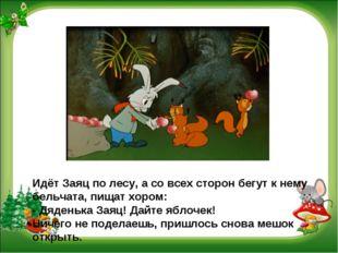 Идёт Заяц по лесу, а со всех сторон бегут к нему бельчата, пищат хором: - Дяд