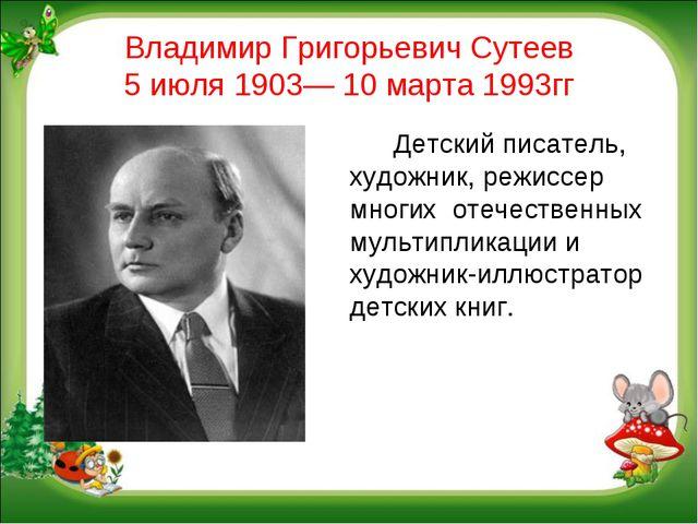 Владимир Григорьевич Сутеев 5 июля 1903— 10 марта 1993гг Детский писатель,...