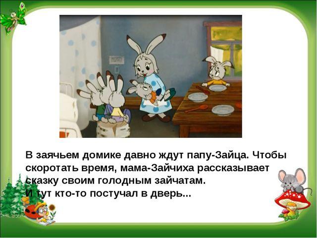 В заячьем домике давно ждут папу-Зайца. Чтобы скоротать время, мама-Зайчиха р...