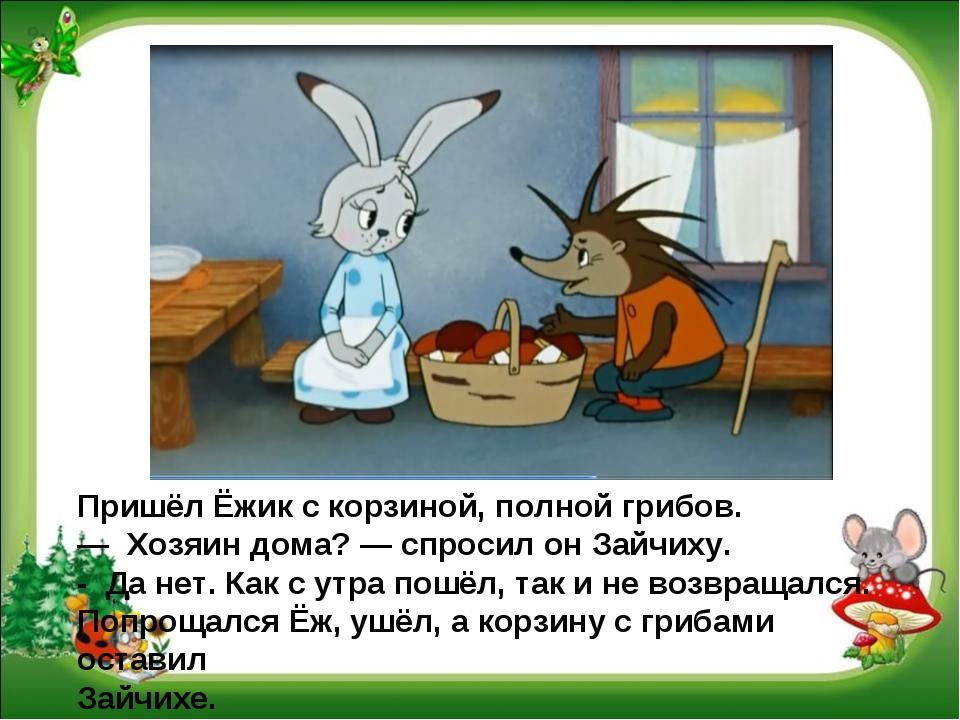 Пришёл Ёжик с корзиной, полной грибов. — Хозяин дома? — спросил он Зайчиху....