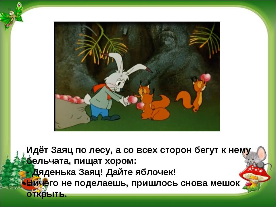 Идёт Заяц по лесу, а со всех сторон бегут к нему бельчата, пищат хором: - Дяд...
