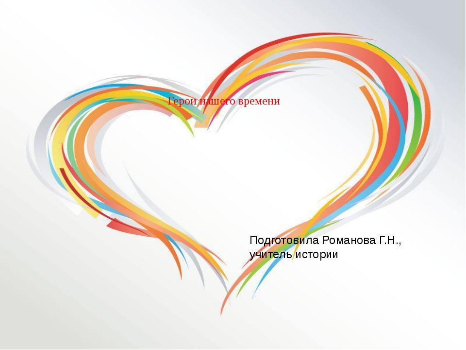 Герои нашего времени Подготовила Романова Г.Н., учитель истории