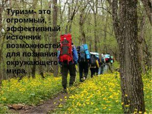 Туризм- это огромный, эффективный источник возможностей для познания окружающ