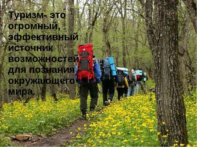 Туризм- это огромный, эффективный источник возможностей для познания окружающ...