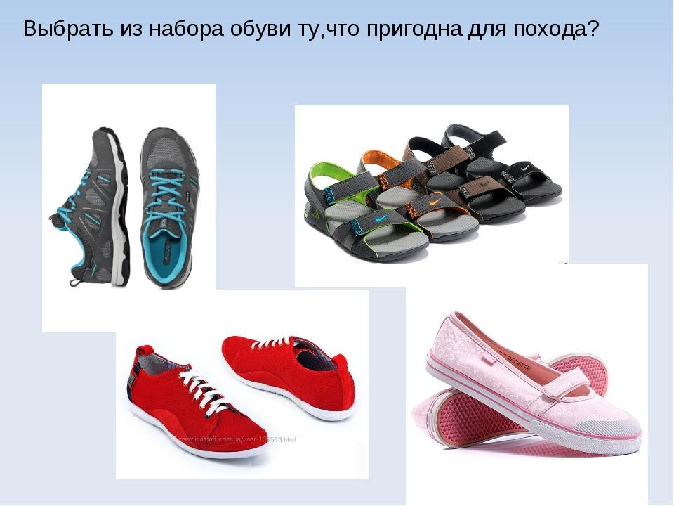 Выбрать из набора обуви ту,что пригодна для похода?