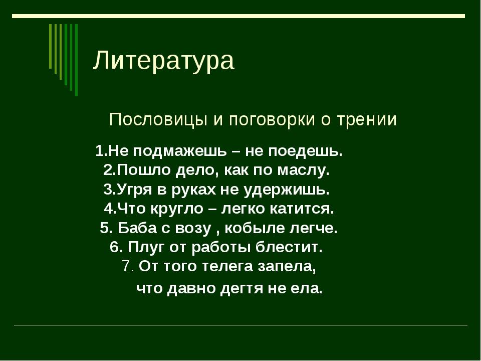 Литература Пословицы и поговорки о трении 1.Не подмажешь – не поедешь. 2.Пошл...