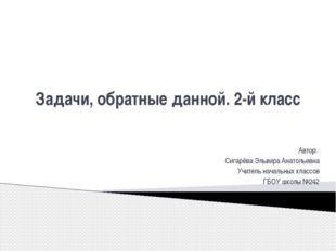 Задачи, обратные данной. 2-й класс Автор: Сигарёва Эльвира Анатольевна Учител