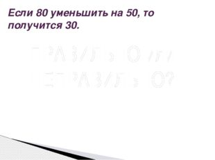 Если 80 уменьшить на 50, то получится 30. Вопрос ПРАВИЛЬНО или НЕПРАВИЛЬНО? П