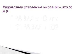 Разрядные слагаемые числа 56 – это 50 и 6. Вопрос ПРАВИЛЬНО или НЕПРАВИЛЬНО?