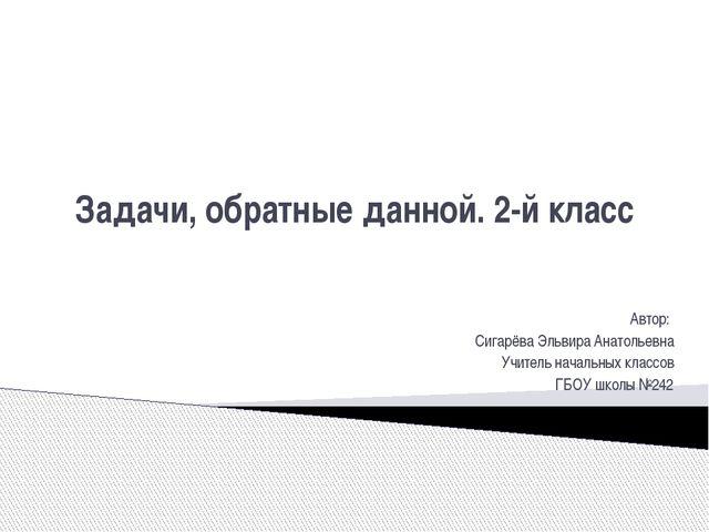 Задачи, обратные данной. 2-й класс Автор: Сигарёва Эльвира Анатольевна Учител...