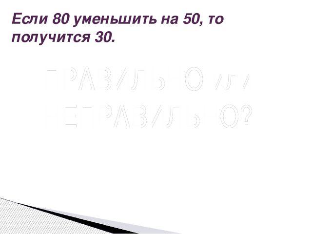 Если 80 уменьшить на 50, то получится 30. Вопрос ПРАВИЛЬНО или НЕПРАВИЛЬНО? П...