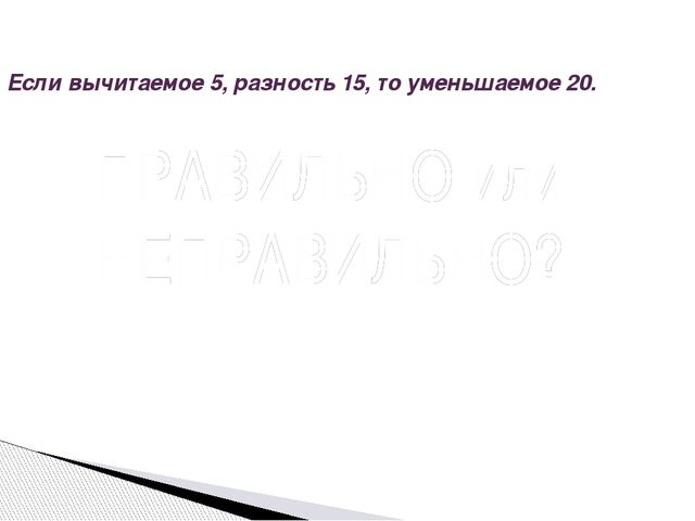 Если вычитаемое 5, разность 15, то уменьшаемое 20. Вопрос ПРАВИЛЬНО или НЕПРА...