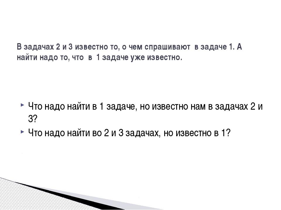 Что надо найти в 1 задаче, но известно нам в задачах 2 и 3? Что надо найти во...