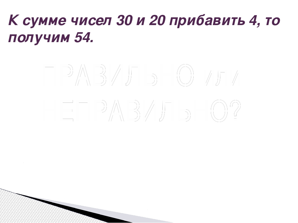 К сумме чисел 30 и 20 прибавить 4, то получим 54. Вопрос ПРАВИЛЬНО или НЕПРАВ...