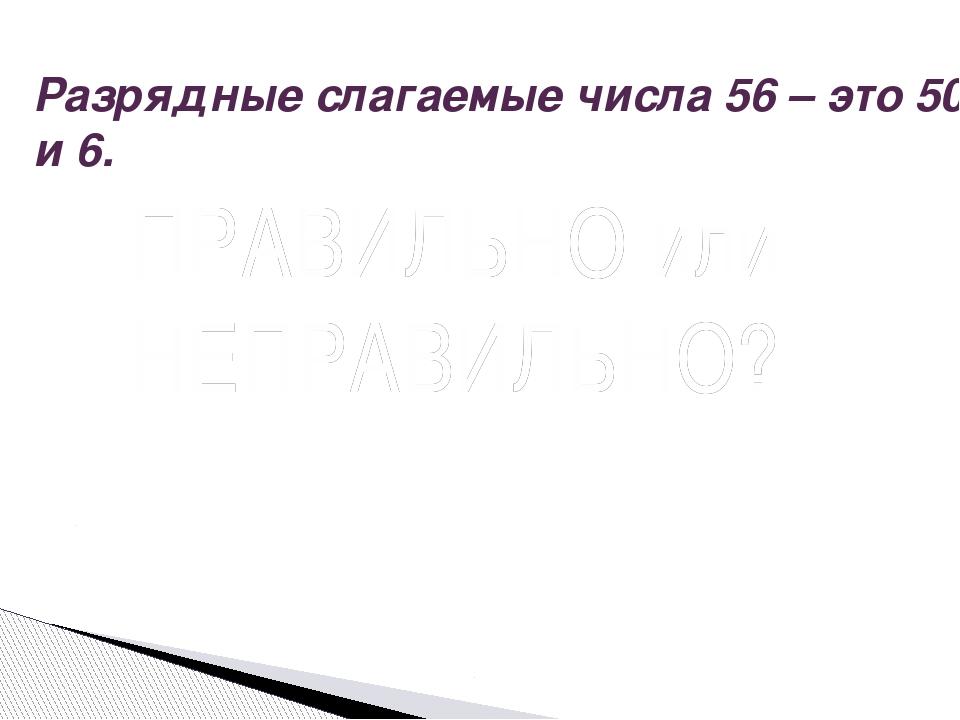 Разрядные слагаемые числа 56 – это 50 и 6. Вопрос ПРАВИЛЬНО или НЕПРАВИЛЬНО?...
