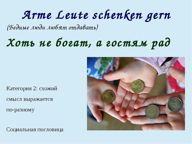 Arme Leute schenken gern (Бедные люди любят отдавать) Хоть не богат, а гостям...