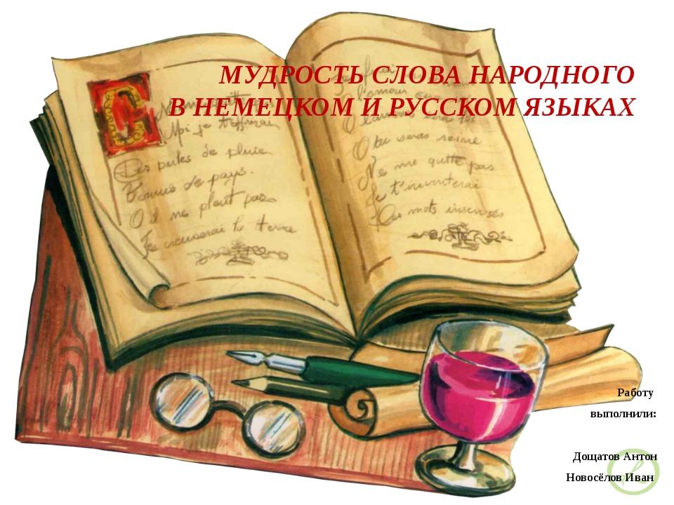 МУДРОСТЬ СЛОВА НАРОДНОГО В НЕМЕЦКОМ И РУССКОМ ЯЗЫКАХ Работу выполнили: Дощато...