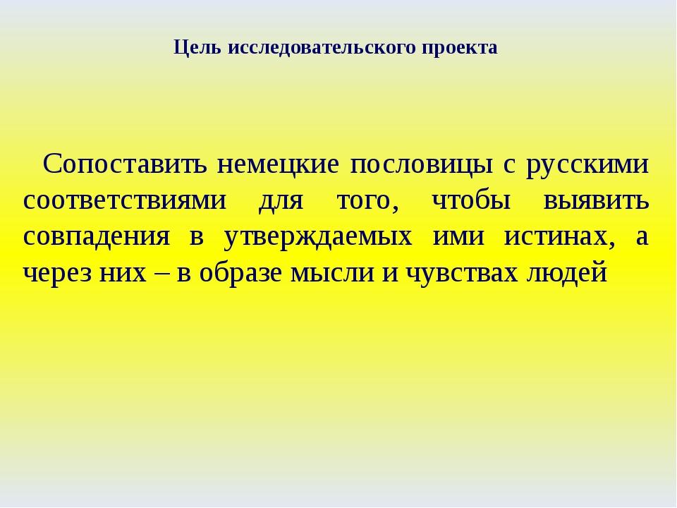 Цель исследовательского проекта Сопоставить немецкие пословицы с русскими соо...