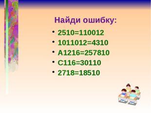 Найди ошибку: 2510=110012 1011012=4310 А1216=257810 С116=30110 2718=18510