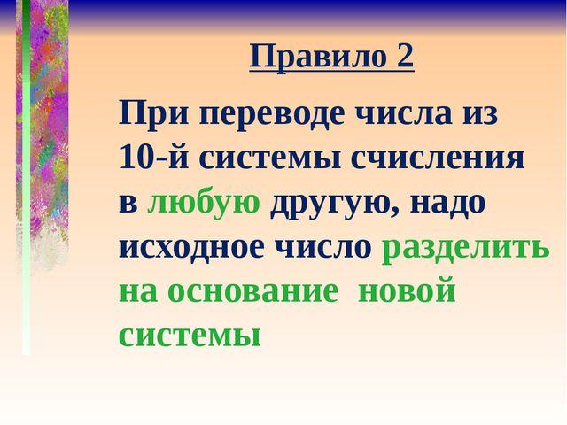 Правило 2 При переводе числа из 10-й системы счисления в любую другую, надо и...