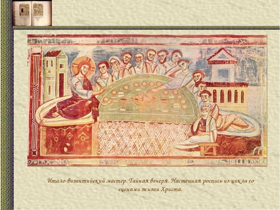 Итало-византийский мастер. Тайная вечеря. Настенная роспись из цикла со сцена...