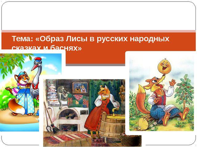 Тема: «Образ Лисы в русских народных сказках и баснях»