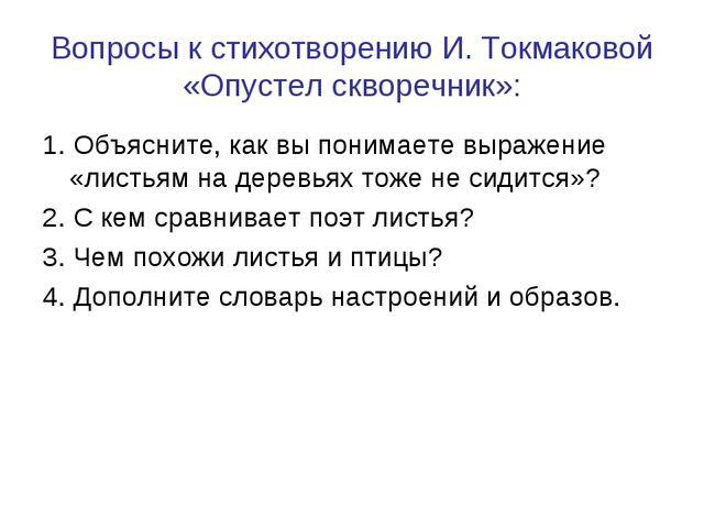 Вопросы к стихотворению И. Токмаковой «Опустел скворечник»: 1. Объясните, как...