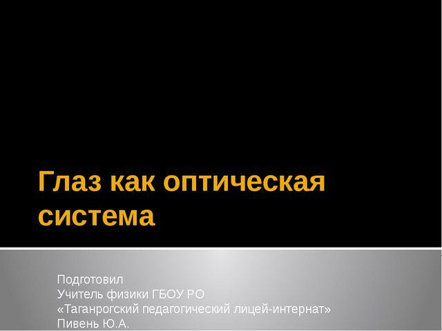 Глаз как оптическая система Подготовил Учитель физики ГБОУ РО «Таганрогский п...